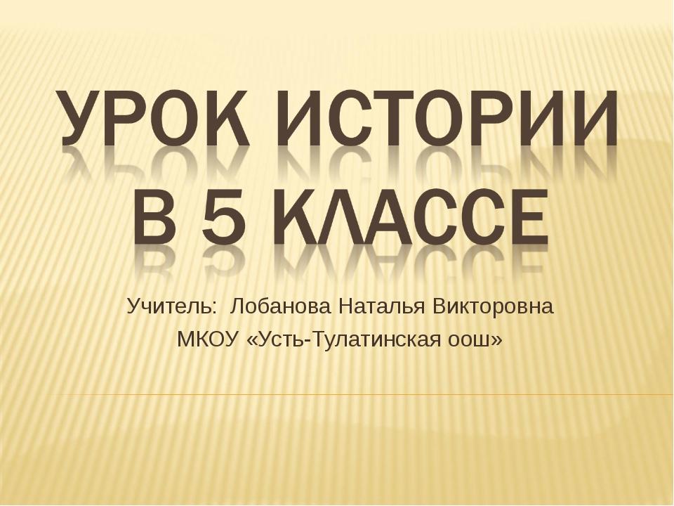Учитель: Лобанова Наталья Викторовна МКОУ «Усть-Тулатинская оош»