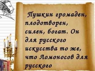 Пушкин громаден, плодотворен, силен, богат. Он для русского искусства то же,