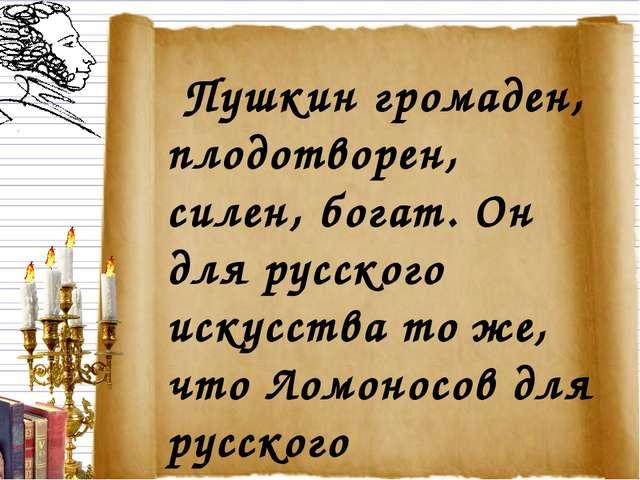 Пушкин громаден, плодотворен, силен, богат. Он для русского искусства то же,...