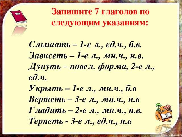Запишите 7 глаголов по следующим указаниям: Слышать – 1-е л., ед.ч., б.в. За...