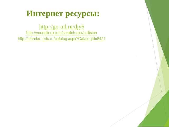 Интернет ресурсы: http://go-url.ru/djy6 http://younglinux.info/scratch-exx/co...