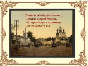 Слава прабабушек томных, Домики старой Москвы, Из переулочков скромных Все ис