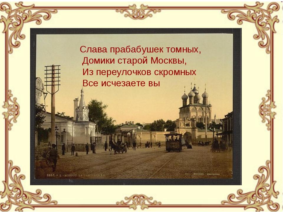 Слава прабабушек томных, Домики старой Москвы, Из переулочков скромных Все ис...
