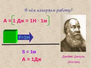В чём измеряем работу? А = 1 Дж = 1Н · 1м Джеймс Джоуль (Англия) S = 1м F=1H