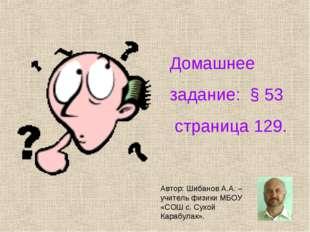 Домашнее задание: § 53 страница 129. Автор: Шибанов А.А. – учитель физики МБ