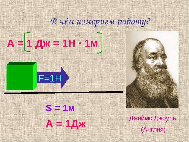 В чём измеряем работу? А = 1 Дж = 1Н · 1м Джеймс Джоуль (Англия) S = 1м F=1H...