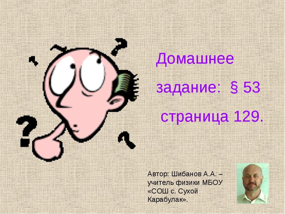 Домашнее задание: § 53 страница 129. Автор: Шибанов А.А. – учитель физики МБ...