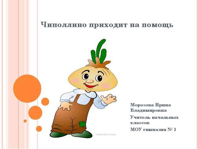 Чиполлино приходит на помощь Морозова Ирина Владимировна Учитель начальных кл...