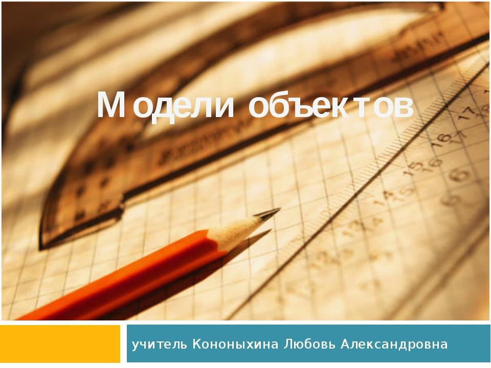 учитель Кононыхина Любовь Александровна Модели объектов
