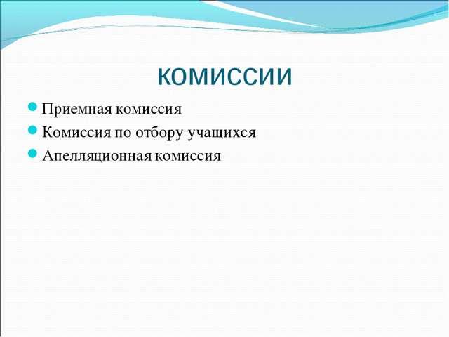 комиссии Приемная комиссия Комиссия по отбору учащихся Апелляционная комиссия