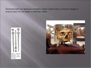 Печенежский хан приказал вставить череп Святослава в золотую оправу и использ