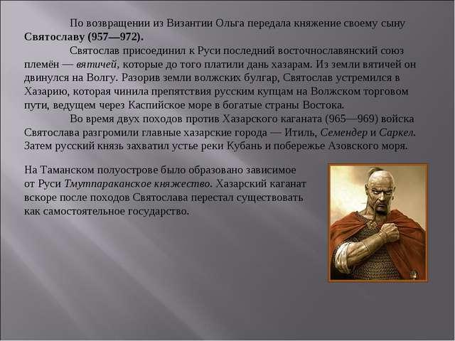 По возвращении из Византии Ольга передала княжение своему сыну Святославу...