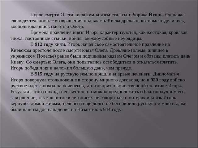 После смерти Олега киевским князем стал сын Рюрика Игорь. Он начал свою деят...