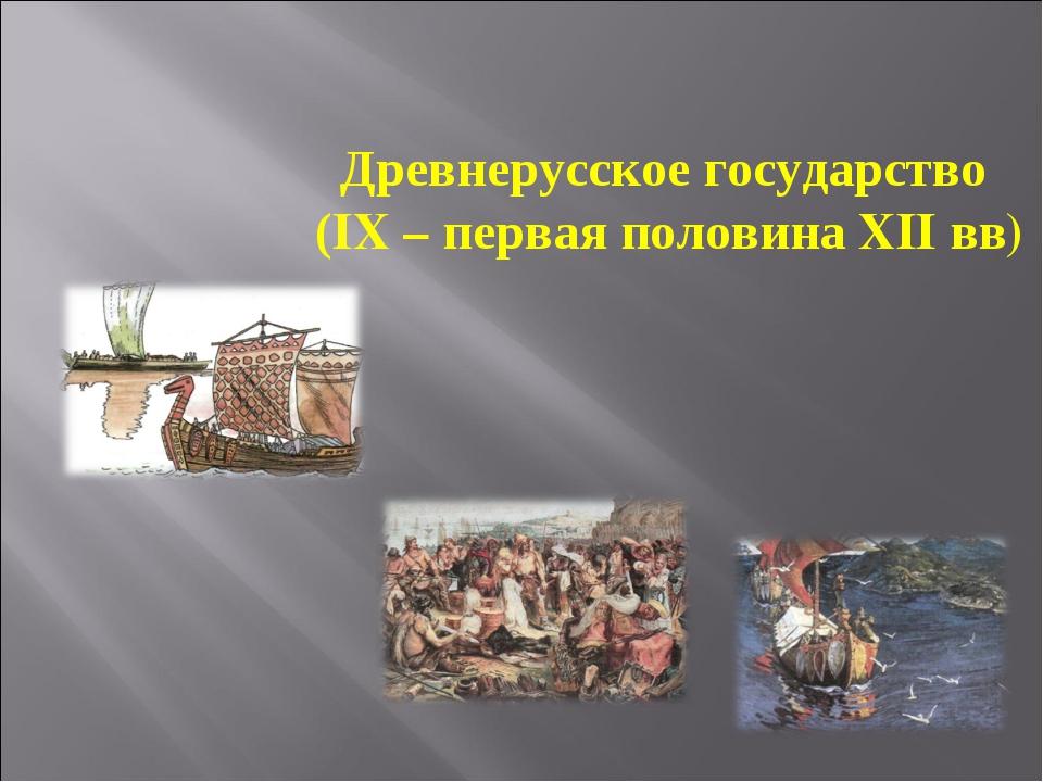 Древнерусское государство (IX – первая половина XII вв)