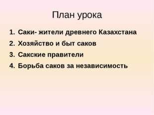План урока Саки- жители древнего Казахстана Хозяйство и быт саков Сакские пра