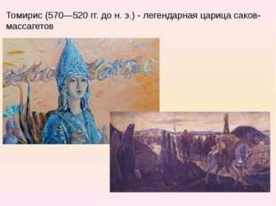 Томирис (570—520 гг. до н. э.) - легендарная царица саков-массагетов