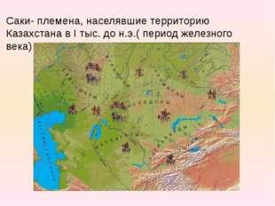 Саки- племена, населявшие территорию Казахстана в I тыс. до н.э.( период желе