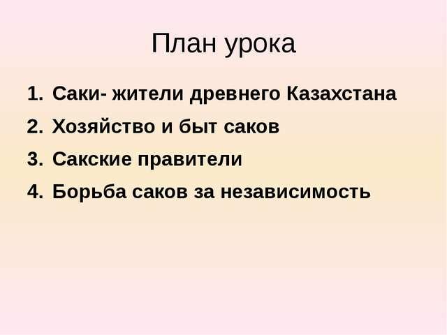 План урока Саки- жители древнего Казахстана Хозяйство и быт саков Сакские пра...