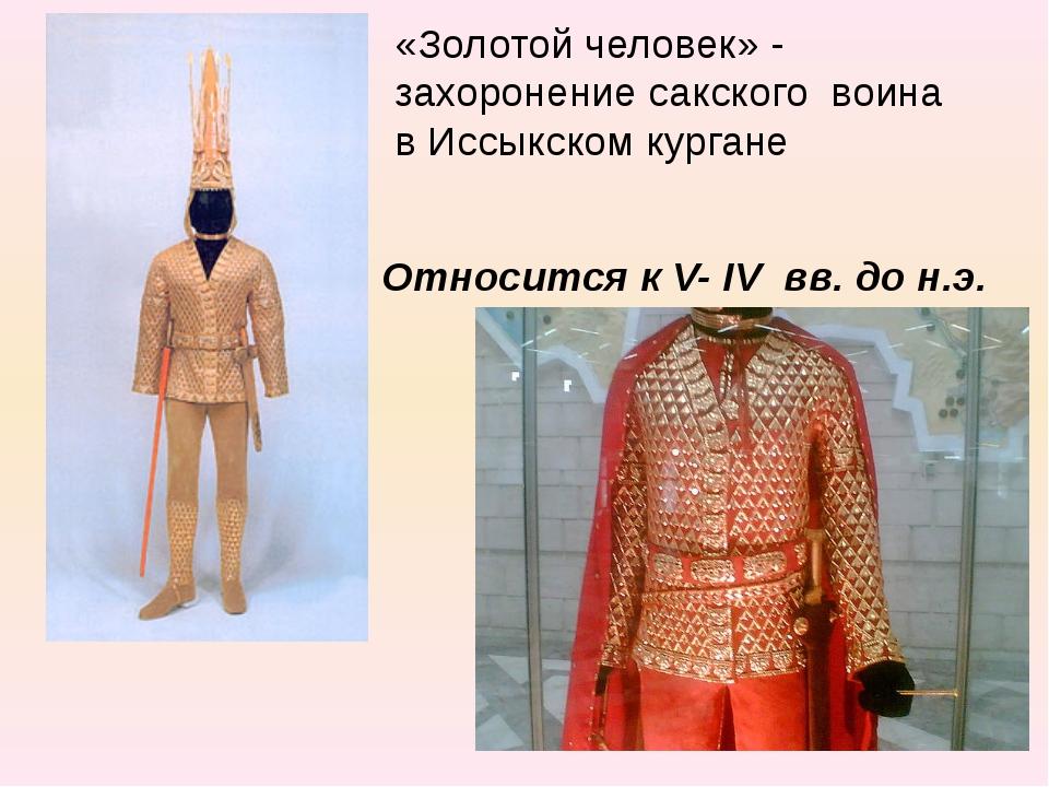 «Золотой человек» - захоронение сакского воина в Иссыкском кургане Относится...