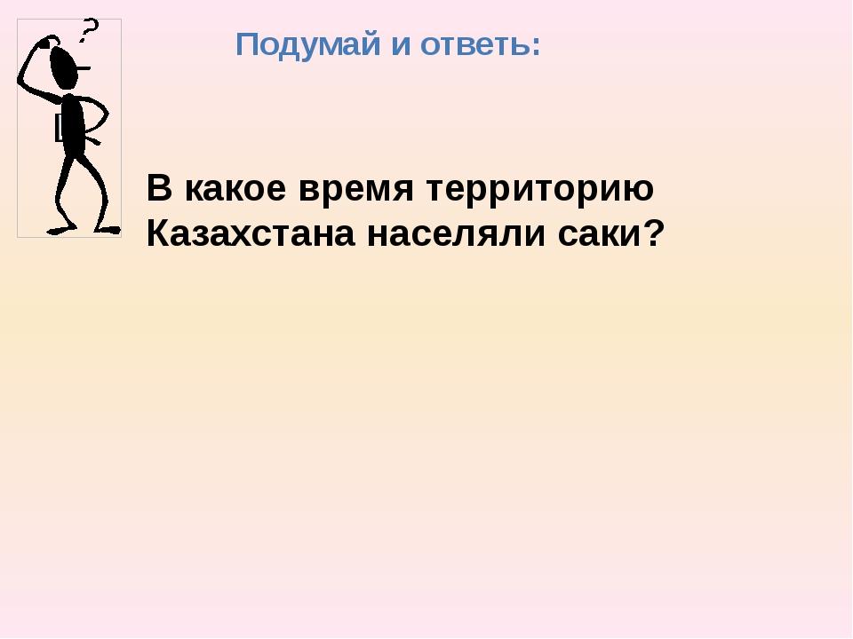 Подумай и ответь: В какое время территорию Казахстана населяли саки?