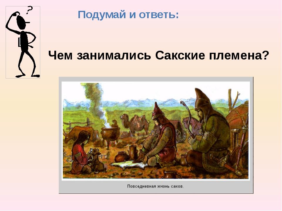 Подумай и ответь: Чем занимались Сакские племена?