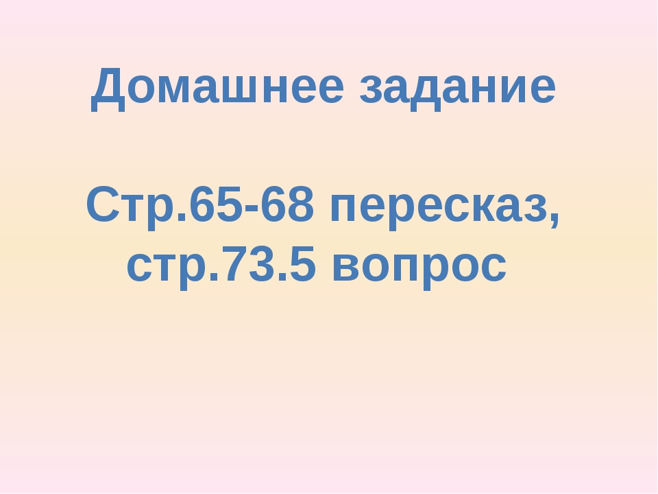 Домашнее задание Стр.65-68 пересказ, стр.73.5 вопрос