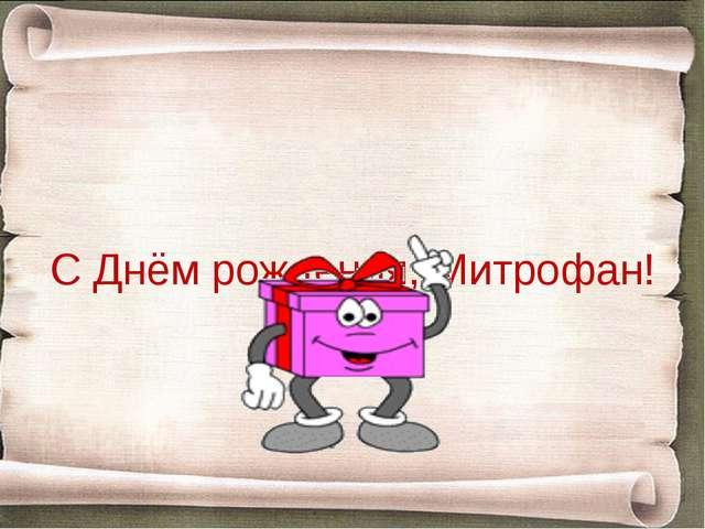 С Днём рождения, Митрофан!