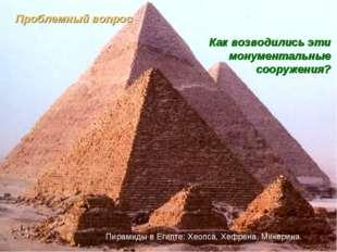Проблемный вопрос Как возводились эти монументальные сооружения? Пирамиды в Е