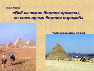 «Всё на земле боится времени, но само время боится пирамид». (Арабский писате