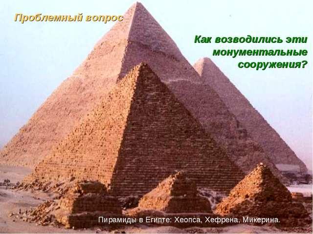 Проблемный вопрос Как возводились эти монументальные сооружения? Пирамиды в Е...