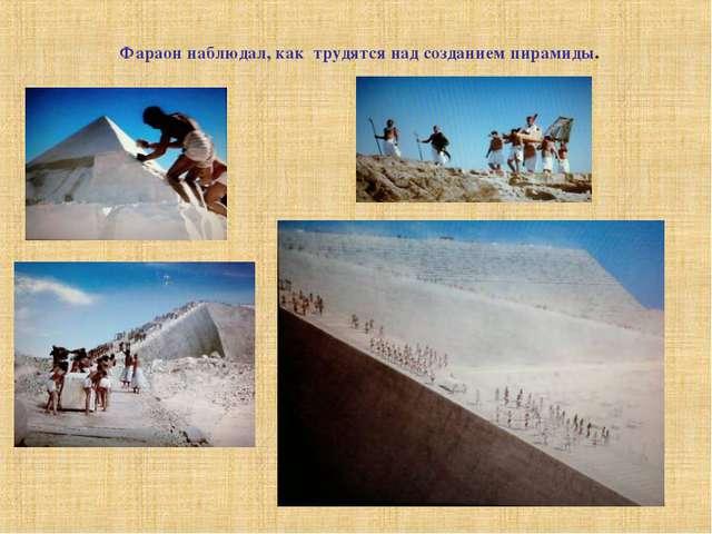 Фараон наблюдал, как трудятся над созданием пирамиды.
