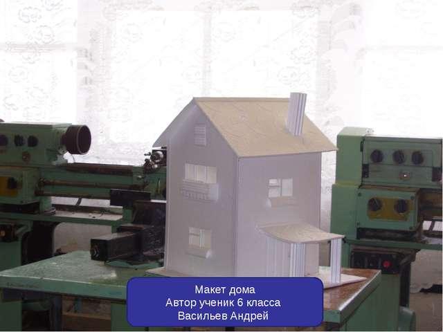 Макет дома Автор ученик 6 класса Васильев Андрей