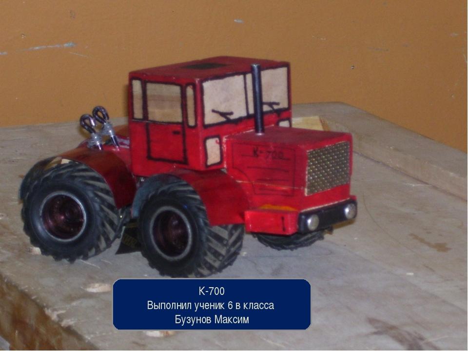 К-700 Выполнил ученик 6 в класса Бузунов Максим