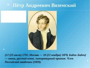 Пётр Андреевич Вяземский (12 (23 июля) 1792, Москва — 10 (22 ноября) 1878, Ба