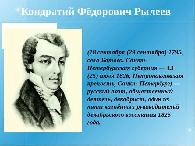 Кондратий Фёдорович Рылеев (18 сентября (29 сентября) 1795, село Батово, Санк...
