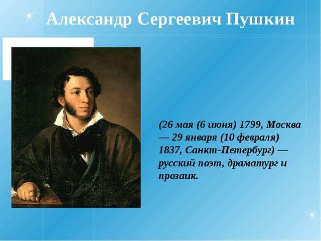 Александр Сергеевич Пушкин (26 мая (6 июня) 1799, Москва — 29 января (10 февр...