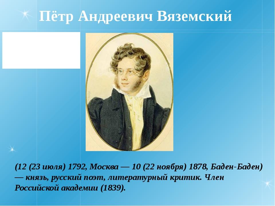Пётр Андреевич Вяземский (12 (23 июля) 1792, Москва — 10 (22 ноября) 1878, Ба...