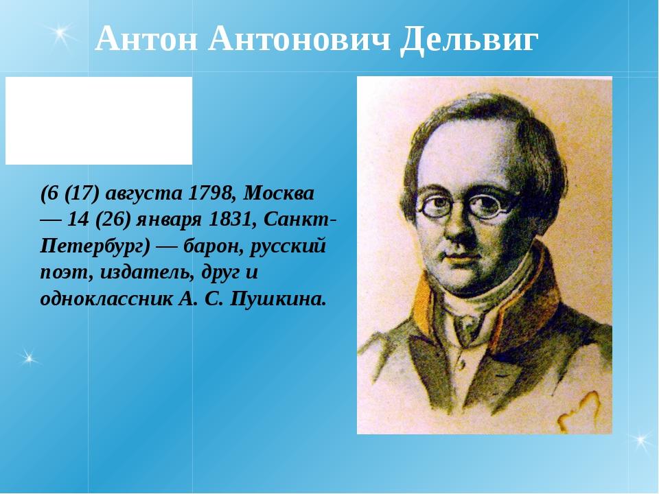 Антон Антонович Дельвиг (6 (17) августа 1798, Москва — 14 (26) января 1831, С...