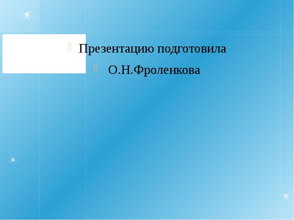 Презентацию подготовила О.Н.Фроленкова