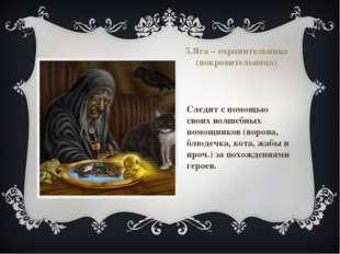 5.Яга – охранительница (покровительница) Следит с помощью своих волшебных пом