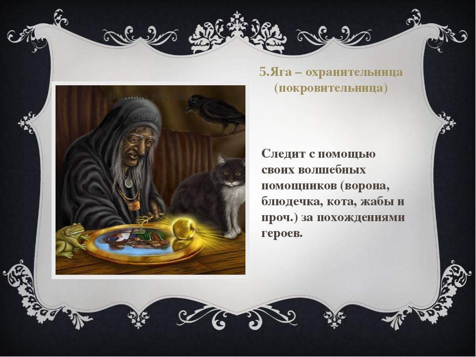 5.Яга – охранительница (покровительница) Следит с помощью своих волшебных пом...