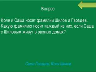 Вопрос Коля и Саша носят фамилии Шилов и Гвоздев. Какую фамилию носит каждый