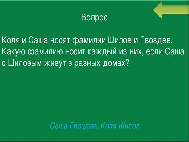 Вопрос Коля и Саша носят фамилии Шилов и Гвоздев. Какую фамилию носит каждый...