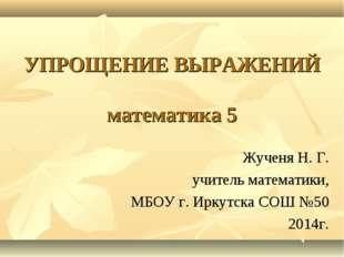 УПРОЩЕНИЕ ВЫРАЖЕНИЙ математика 5 Жученя Н. Г. учитель математики, МБОУ г. Ирк