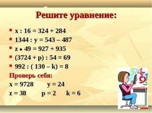 Решите уравнение: х : 16 = 324 + 284 1344 : у = 543 – 487 z  49 = 927 + 935