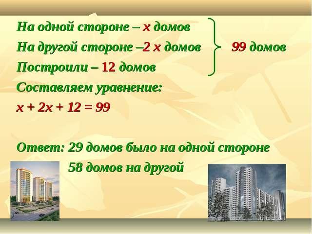 На одной стороне – х домов На другой стороне –2 х домов 99 домов Построили –...