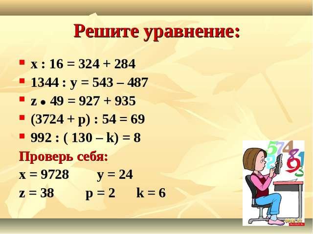 Решите уравнение: х : 16 = 324 + 284 1344 : у = 543 – 487 z  49 = 927 + 935...