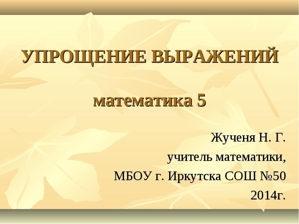 УПРОЩЕНИЕ ВЫРАЖЕНИЙ математика 5 Жученя Н. Г. учитель математики, МБОУ г. Ирк...