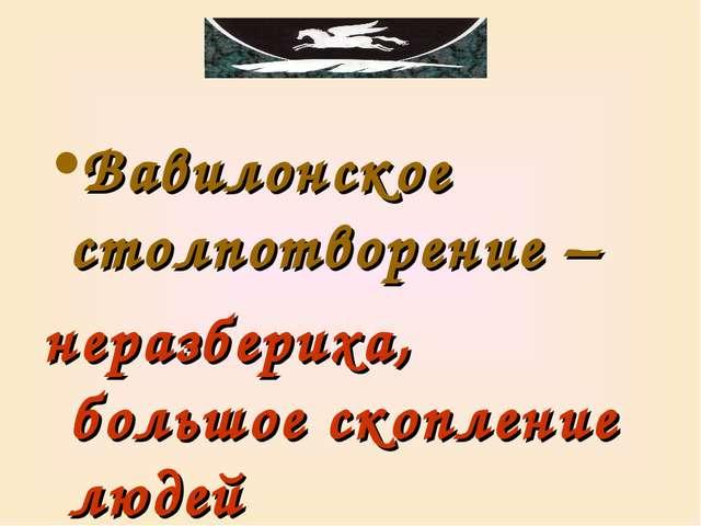 Вавилонское столпотворение – неразбериха, большое скопление людей