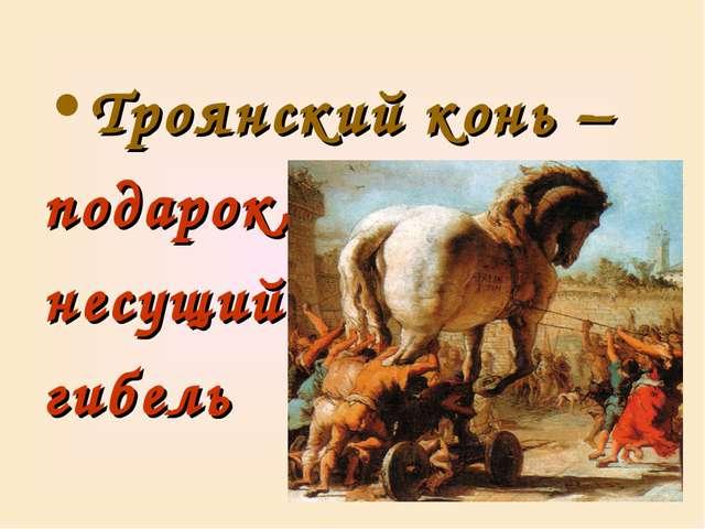 Троянский конь – подарок, несущий гибель